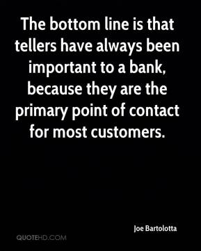 Joe Bartolotta  - The bottom line is that tellers have always been important to a bank, because they are the primary point of contact for most customers.