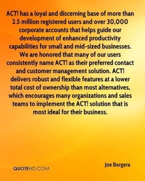 Joe Bergera  - ACT! has a loyal and discerning base of more than 2.5 million registered users and over 30,000 corporate accounts that helps guide our development of enhanced productivity capabilities for small and mid-sized businesses. We are honored that many of our users consistently name ACT! as their preferred contact and customer management solution. ACT! delivers robust and flexible features at a lower total cost of ownership than most alternatives, which encourages many organizations and sales teams to implement the ACT! solution that is most ideal for their business.