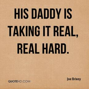 Joe Brixey  - His daddy is taking it real, real hard.