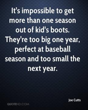 Joe Cutts  - It's impossible to get more than one season out of kid's boots. They're too big one year, perfect at baseball season and too small the next year.