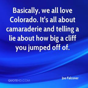 Joe Falconer  - Basically, we all love Colorado. It's all about camaraderie and telling a lie about how big a cliff you jumped off of.