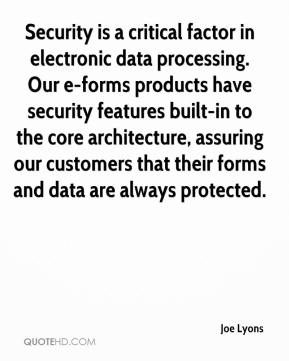 Joe Lyons  - Security is a critical factor in electronic data processing. Our e-forms products have security features built-in to the core architecture, assuring our customers that their forms and data are always protected.