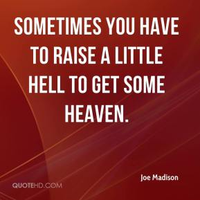 Joe Madison  - Sometimes you have to raise a little hell to get some heaven.