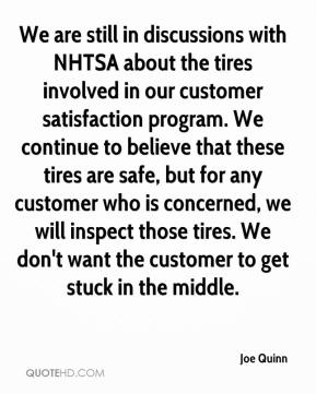 Joe Quinn  - We are still in discussions with NHTSA about the tires involved in our customer satisfaction program. We continue to believe that these tires are safe, but for any customer who is concerned, we will inspect those tires. We don't want the customer to get stuck in the middle.
