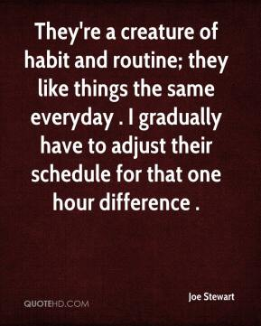 Joe Stewart  - They're a creature of habit and routine; they like things the same everyday . I gradually have to adjust their schedule for that one hour difference .