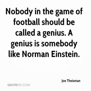 Joe Theisman  - Nobody in the game of football should be called a genius. A genius is somebody like Norman Einstein.