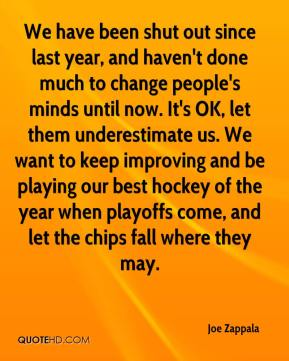 Joe Zappala  - We have been shut out since last year, and haven't done much to change people's minds until now. It's OK, let them underestimate us. We want to keep improving and be playing our best hockey of the year when playoffs come, and let the chips fall where they may.