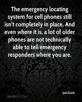 Joel Gurin  - The emergency locating system for cell phones still isn't completely in place. And even where it is, a lot of older phones are not technically able to tell emergency responders where you are.