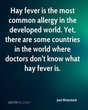 Joel Weinstock  - Hay fever is the most common allergy in the developed world. Yet, there are some countries in the world where doctors don't know what hay fever is.