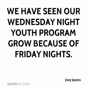 We have seen our Wednesday night youth program grow because of Friday nights.