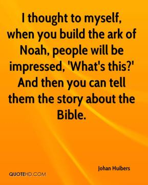 Johan Huibers  - I thought to myself, when you build the ark of Noah, people will be impressed, 'What's this?' And then you can tell them the story about the Bible.