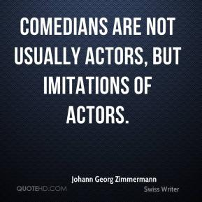 Johann Georg Zimmermann - Comedians are not usually actors, but imitations of actors.
