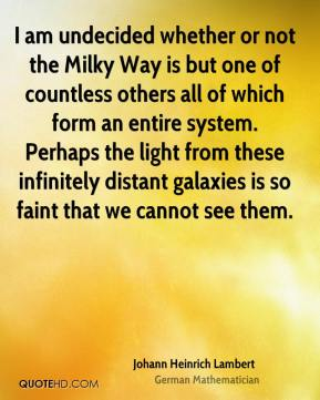 I am undecided whether or not the Milky Way is but one of countless others all of which form an entire system. Perhaps the light from these infinitely distant galaxies is so faint that we cannot see them.