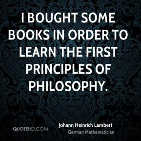 I bought some books in order to learn the first principles of philosophy.
