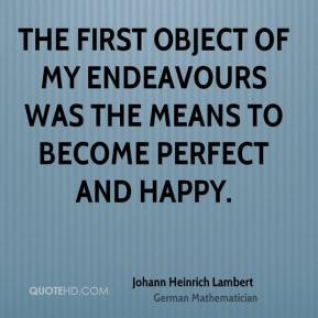 Johann Heinrich Lambert - The first object of my endeavours was the means to become perfect and happy.