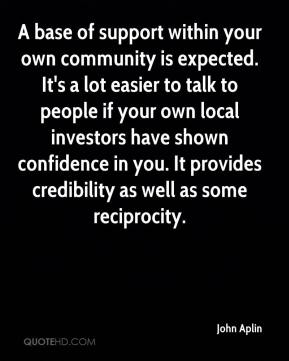 John Aplin  - A base of support within your own community is expected. It's a lot easier to talk to people if your own local investors have shown confidence in you. It provides credibility as well as some reciprocity.