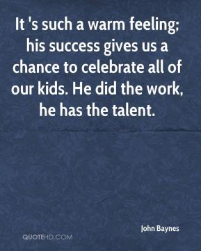 John Baynes  - It 's such a warm feeling; his success gives us a chance to celebrate all of our kids. He did the work, he has the talent.