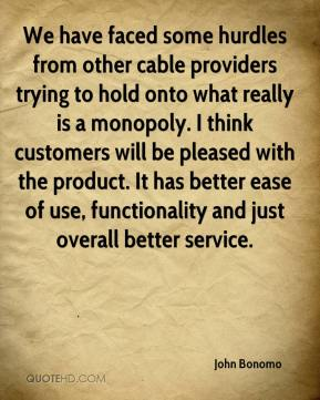John Bonomo  - We have faced some hurdles from other cable providers trying to hold onto what really is a monopoly. I think customers will be pleased with the product. It has better ease of use, functionality and just overall better service.