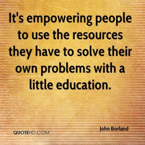 John Borland  - It's empowering people to use the resources they have to solve their own problems with a little education.