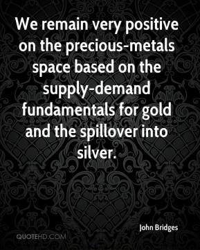 John Bridges  - We remain very positive on the precious-metals space based on the supply-demand fundamentals for gold and the spillover into silver.
