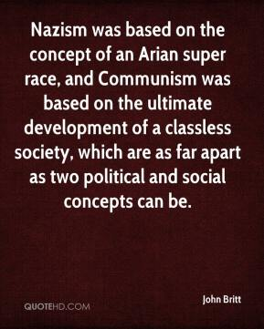 John Britt  - Nazism was based on the concept of an Arian super race, and Communism was based on the ultimate development of a classless society, which are as far apart as two political and social concepts can be.