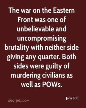 John Britt  - The war on the Eastern Front was one of unbelievable and uncompromising brutality with neither side giving any quarter. Both sides were guilty of murdering civilians as well as POWs.