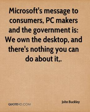 John Buckley  - Microsoft's message to consumers, PC makers and the government is: We own the desktop, and there's nothing you can do about it.