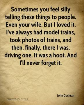 Sometimes you feel silly telling these things to people. Even your wife. But I loved it. I've always had model trains, took photos of trains, and then, finally, there I was, driving one. It was a hoot. And I'll never forget it.