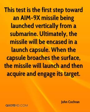 John Cochran  - This test is the first step toward an AIM-9X missile being launched vertically from a submarine. Ultimately, the missile will be encased in a launch capsule. When the capsule broaches the surface, the missile will launch and then acquire and engage its target.