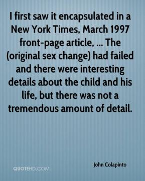 John Colapinto  - I first saw it encapsulated in a New York Times, March 1997 front-page article, ... The (original sex change) had failed and there were interesting details about the child and his life, but there was not a tremendous amount of detail.