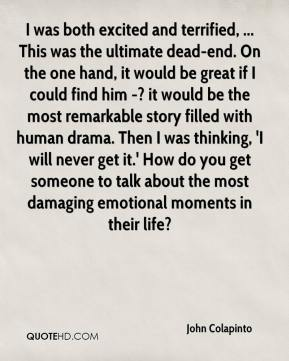 John Colapinto  - I was both excited and terrified, ... This was the ultimate dead-end. On the one hand, it would be great if I could find him -? it would be the most remarkable story filled with human drama. Then I was thinking, 'I will never get it.' How do you get someone to talk about the most damaging emotional moments in their life?