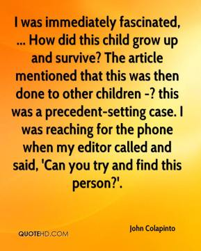John Colapinto  - I was immediately fascinated, ... How did this child grow up and survive? The article mentioned that this was then done to other children -? this was a precedent-setting case. I was reaching for the phone when my editor called and said, 'Can you try and find this person?'.