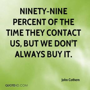John Cothern  - Ninety-nine percent of the time they contact us, but we don't always buy it.