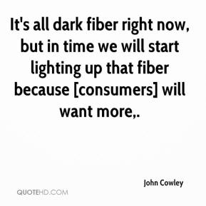 John Cowley  - It's all dark fiber right now, but in time we will start lighting up that fiber because [consumers] will want more.