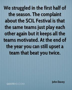 John Davey  - We struggled in the first half of the season. The complaint about the SCIL Festival is that the same teams just play each other again but it keeps all the teams motivated. At the end of the year you can still upset a team that beat you twice.