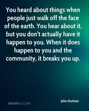 John Durham  - You heard about things when people just walk off the face of the earth. You hear about it, but you don't actually have it happen to you. When it does happen to you and the community, it breaks you up.