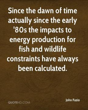 John Fazio  - Since the dawn of time actually since the early '80s the impacts to energy production for fish and wildlife constraints have always been calculated.