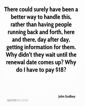 John Godbey  - There could surely have been a better way to handle this, rather than having people running back and forth, here and there, day after day, getting information for them. Why didn't they wait until the renewal date comes up? Why do I have to pay $18?