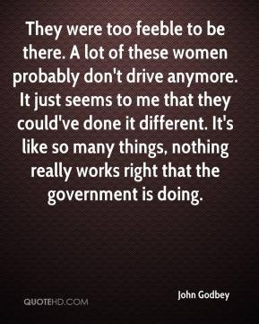 John Godbey  - They were too feeble to be there. A lot of these women probably don't drive anymore. It just seems to me that they could've done it different. It's like so many things, nothing really works right that the government is doing.