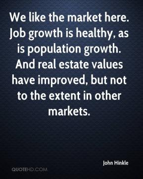 John Hinkle  - We like the market here. Job growth is healthy, as is population growth. And real estate values have improved, but not to the extent in other markets.