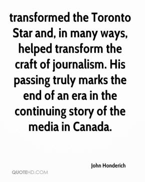 John Honderich  - transformed the Toronto Star and, in many ways, helped transform the craft of journalism. His passing truly marks the end of an era in the continuing story of the media in Canada.