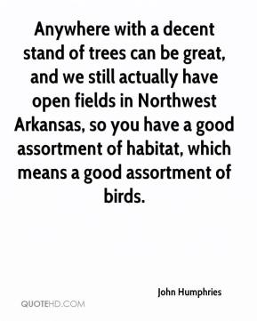 John Humphries  - Anywhere with a decent stand of trees can be great, and we still actually have open fields in Northwest Arkansas, so you have a good assortment of habitat, which means a good assortment of birds.