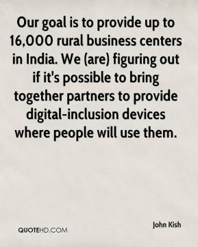 John Kish  - Our goal is to provide up to 16,000 rural business centers in India. We (are) figuring out if it's possible to bring together partners to provide digital-inclusion devices where people will use them.