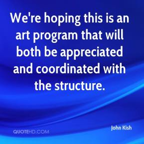 John Kish  - We're hoping this is an art program that will both be appreciated and coordinated with the structure.
