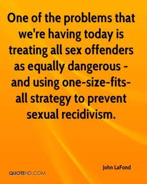 John LaFond  - One of the problems that we're having today is treating all sex offenders as equally dangerous - and using one-size-fits-all strategy to prevent sexual recidivism.
