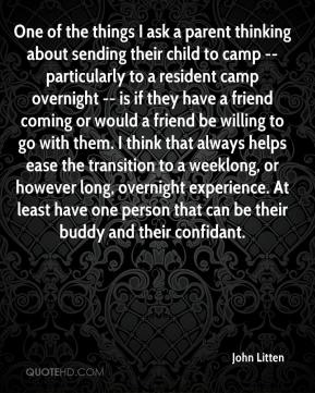 John Litten  - One of the things I ask a parent thinking about sending their child to camp -- particularly to a resident camp overnight -- is if they have a friend coming or would a friend be willing to go with them. I think that always helps ease the transition to a weeklong, or however long, overnight experience. At least have one person that can be their buddy and their confidant.