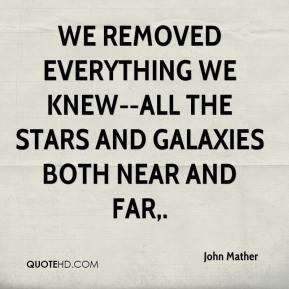 John Mather  - We removed everything we knew--all the stars and galaxies both near and far.