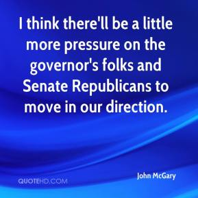 I think there'll be a little more pressure on the governor's folks and Senate Republicans to move in our direction.