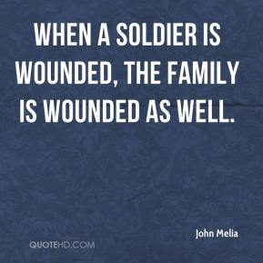 John Melia  - When a soldier is wounded, the family is wounded as well.