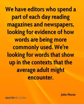 John Morse  - We have editors who spend a part of each day reading magazines and newspapers, looking for evidence of how words are being more commonly used. We're looking for words that show up in the contexts that the average adult might encounter.